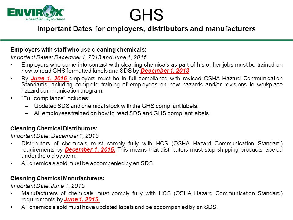 GHS Important Dates for employers, distributors and manufacturers Employers with staff who use cleaning chemicals: Important Dates: December 1, 2013 and June 1, 2016 Employers who come into contact with cleaning chemicals as part of his or her jobs must be trained on how to read GHS formatted labels and SDS by December 1, 2013.