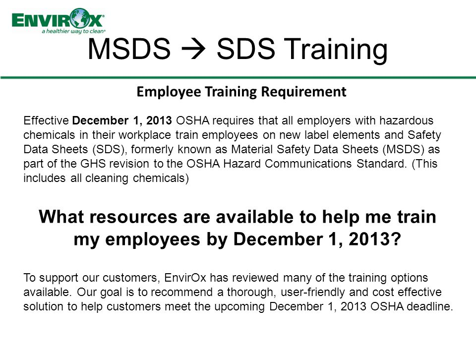 MSDS  SDS Training Effective December 1, 2013 OSHA requires that all employers with hazardous chemicals in their workplace train employees on new label elements and Safety Data Sheets (SDS), formerly known as Material Safety Data Sheets (MSDS) as part of the GHS revision to the OSHA Hazard Communications Standard.