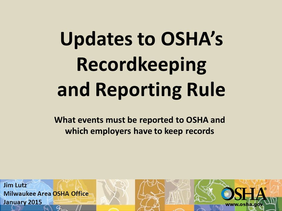 www.osha.gov Updates to OSHA's Recordkeeping and Reporting Rule What events must be reported to OSHA and which employers have to keep records Jim Lutz Milwaukee Area OSHA Office January 2015