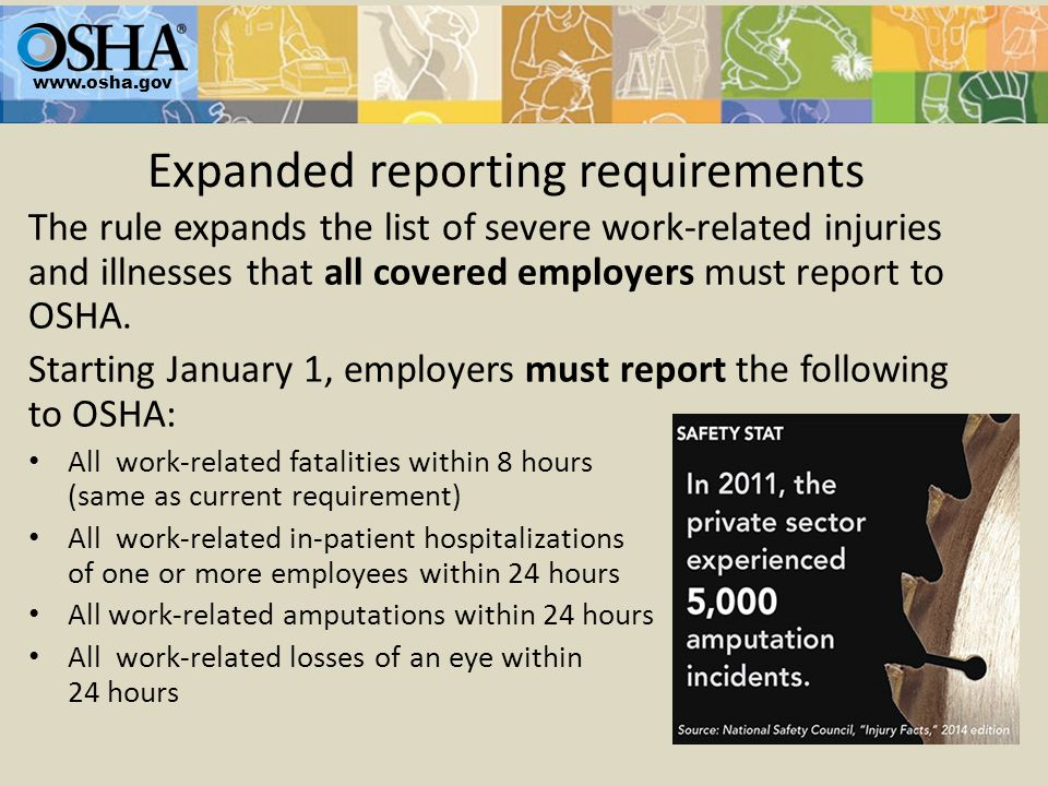 Expanded reporting requirements www.osha.gov If the injury or illness resulted in a fatality, hospitalization, amputation or loss of an eye, report to OSHA.