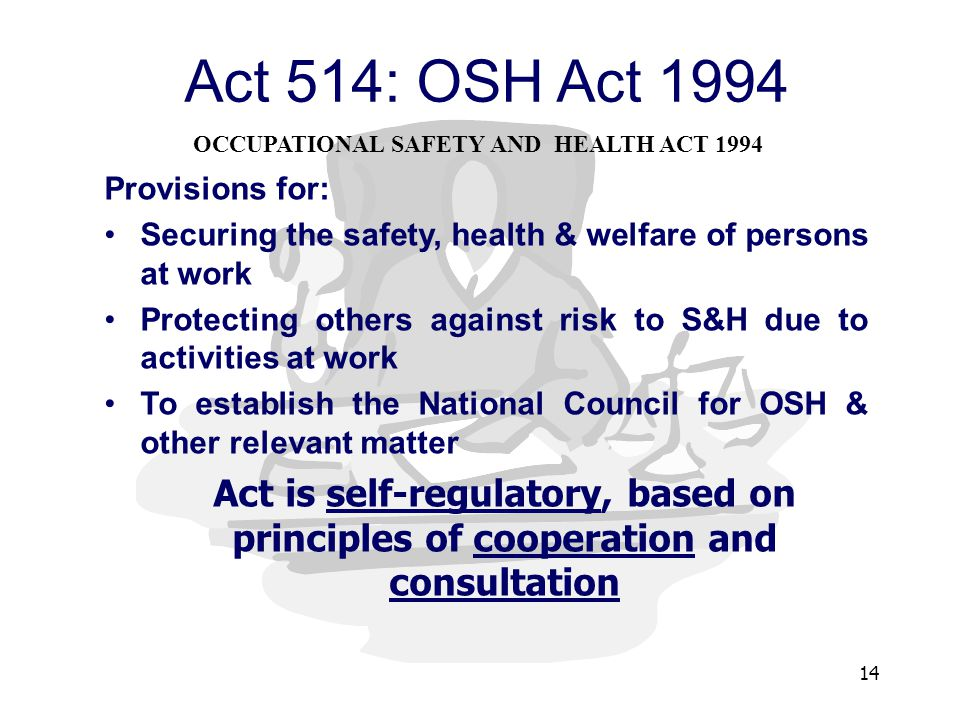 14 Act 514: OSH Act 1994 Provisions for: Securing the safety, health & welfare of persons at work Protecting others against risk to S&H due to activities at work To establish the National Council for OSH & other relevant matter Act is self-regulatory, based on principles of cooperation and consultation OCCUPATIONAL SAFETY AND HEALTH ACT 1994