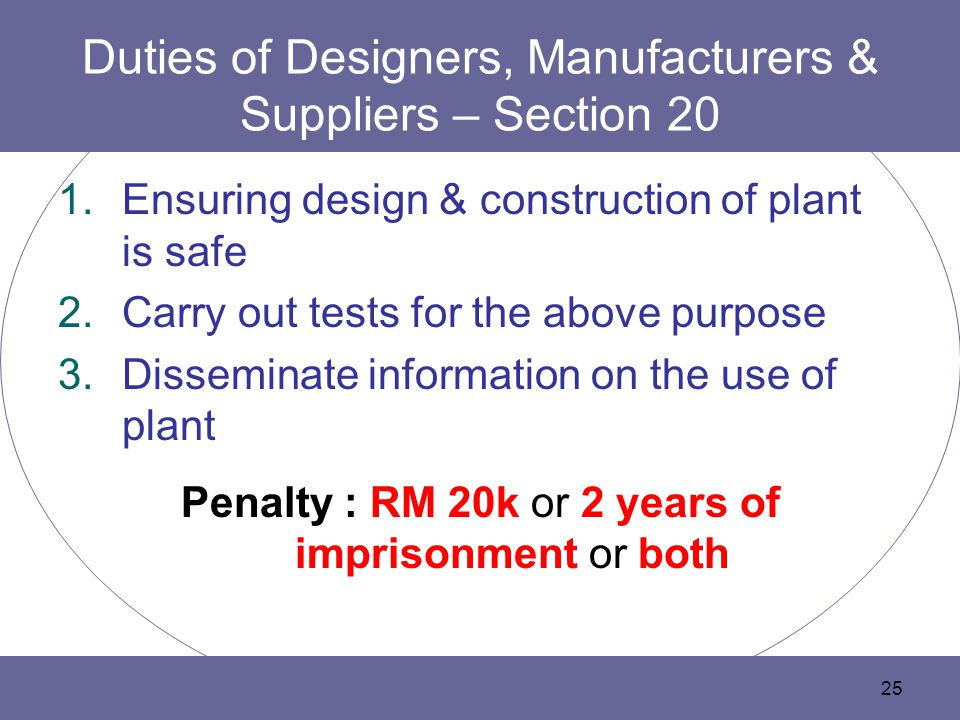 25 Duties of Designers, Manufacturers & Suppliers – Section 20 1.Ensuring design & construction of plant is safe 2.Carry out tests for the above purpose 3.Disseminate information on the use of plant Penalty : RM 20k or 2 years of imprisonment or both