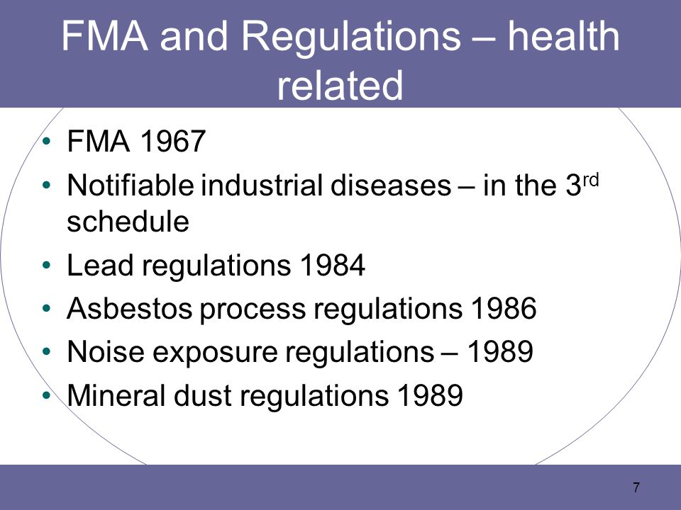 FMA and Regulations – health related FMA 1967 Notifiable industrial diseases – in the 3 rd schedule Lead regulations 1984 Asbestos process regulations 1986 Noise exposure regulations – 1989 Mineral dust regulations 1989 7