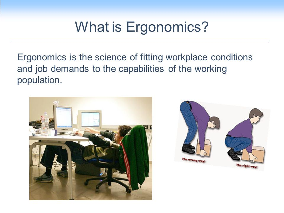 Ergonomics is the science of fitting workplace conditions and job demands to the capabilities of the working population.