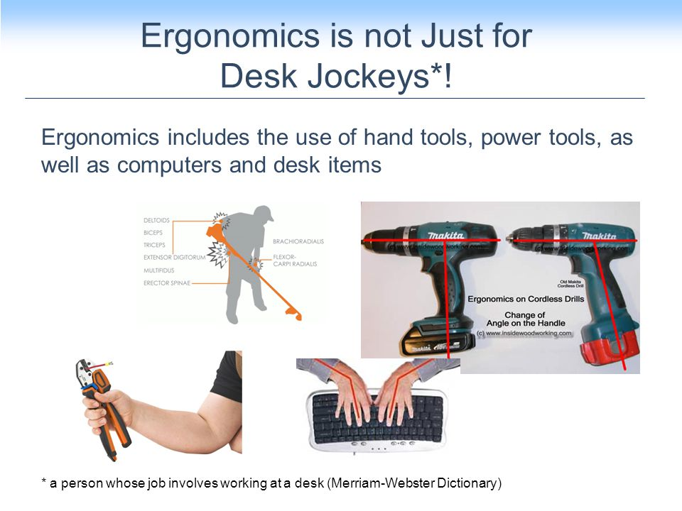 Ergonomics includes the use of hand tools, power tools, as well as computers and desk items Ergonomics is not Just for Desk Jockeys*.