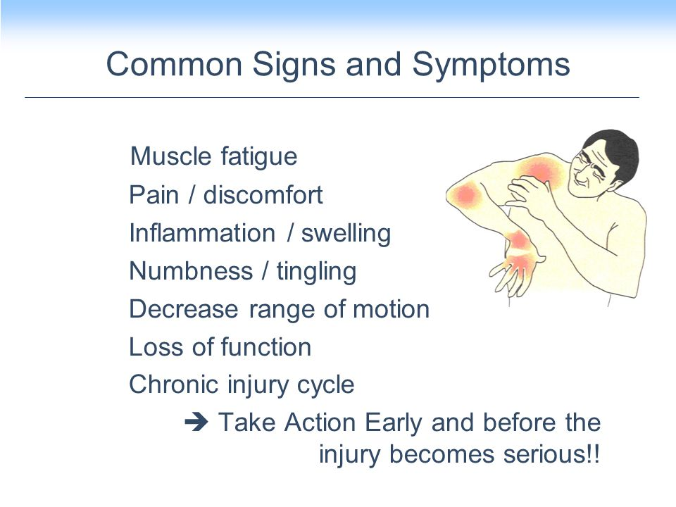Common Signs and Symptoms Muscle fatigue Pain / discomfort Inflammation / swelling Numbness / tingling Decrease range of motion Loss of function Chronic injury cycle  Take Action Early and before the injury becomes serious!!