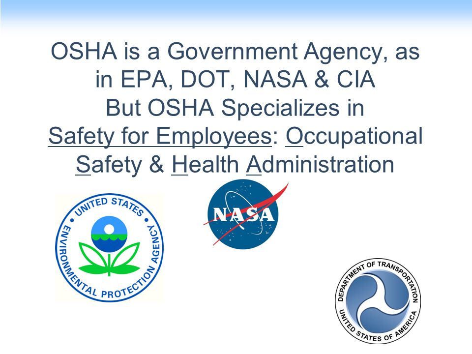 OSHA is a Government Agency, as in EPA, DOT, NASA & CIA But OSHA Specializes in Safety for Employees: Occupational Safety & Health Administration
