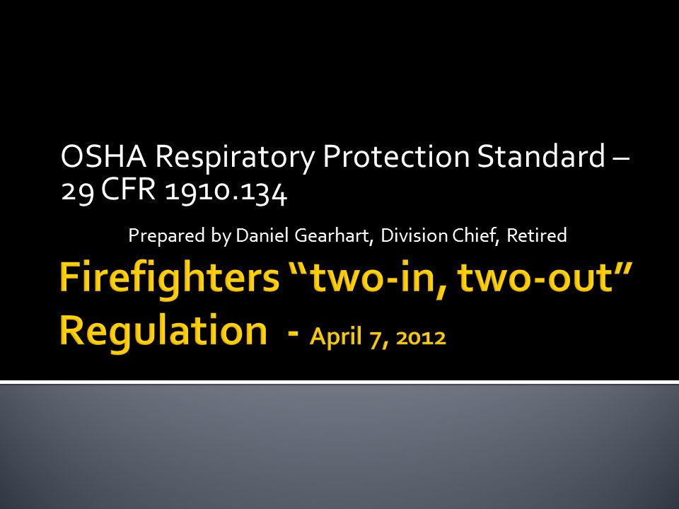 OSHA Respiratory Protection Standard – 29 CFR Prepared by Daniel Gearhart, Division Chief, Retired