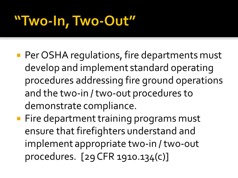 Per OSHA regulations, fire departments must develop and implement standard operating procedures addressing fire ground operations and the two-in / two-out procedures to demonstrate compliance.