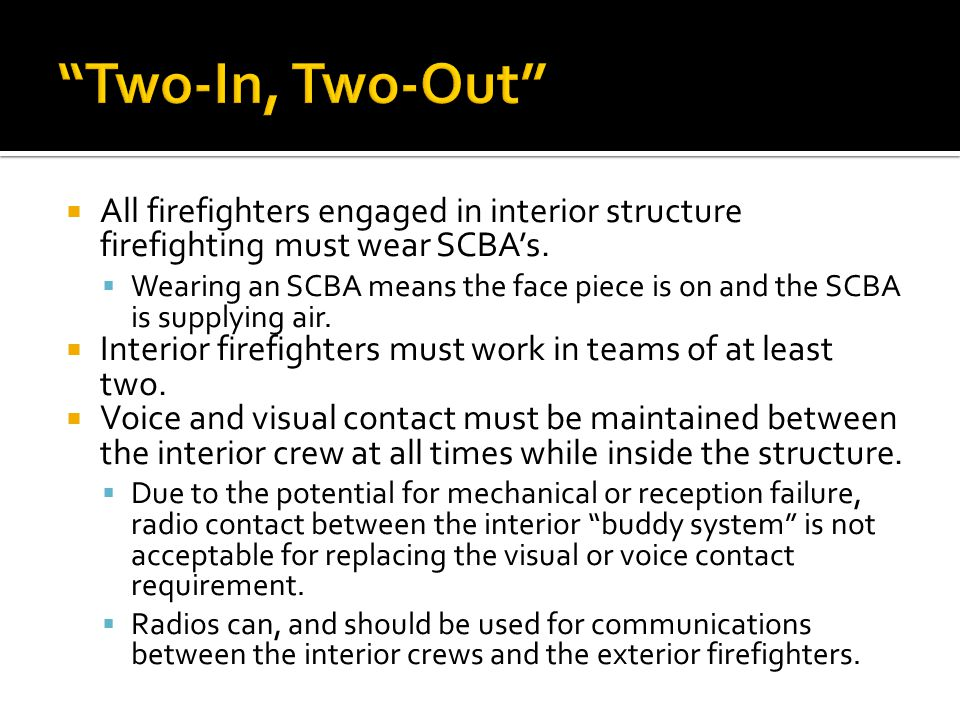  All firefighters engaged in interior structure firefighting must wear SCBA's.