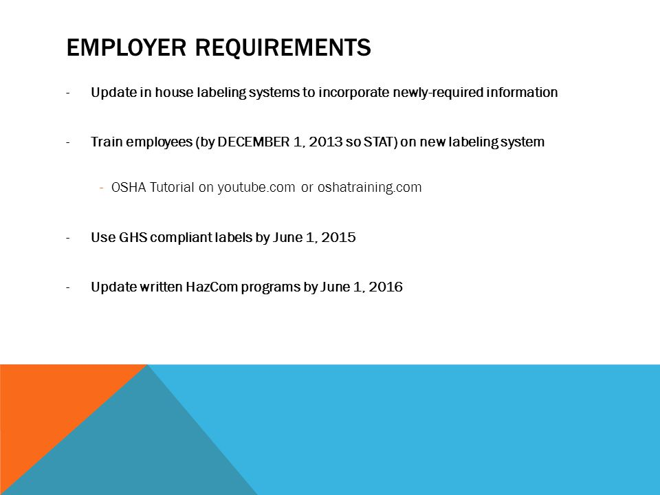 EMPLOYER REQUIREMENTS -Update in house labeling systems to incorporate newly-required information -Train employees (by DECEMBER 1, 2013 so STAT) on new labeling system -OSHA Tutorial on youtube.com or oshatraining.com -Use GHS compliant labels by June 1, Update written HazCom programs by June 1, 2016
