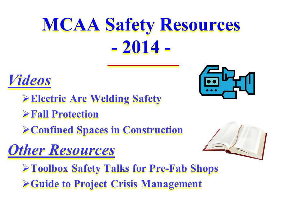 MCAA Safety Resources - 2014 - _________ Videos  Electric Arc Welding Safety  Fall Protection  Confined Spaces in Construction Other Resources  Toolbox Safety Talks for Pre-Fab Shops  Guide to Project Crisis Management _________ Videos  Electric Arc Welding Safety  Fall Protection  Confined Spaces in Construction Other Resources  Toolbox Safety Talks for Pre-Fab Shops  Guide to Project Crisis Management