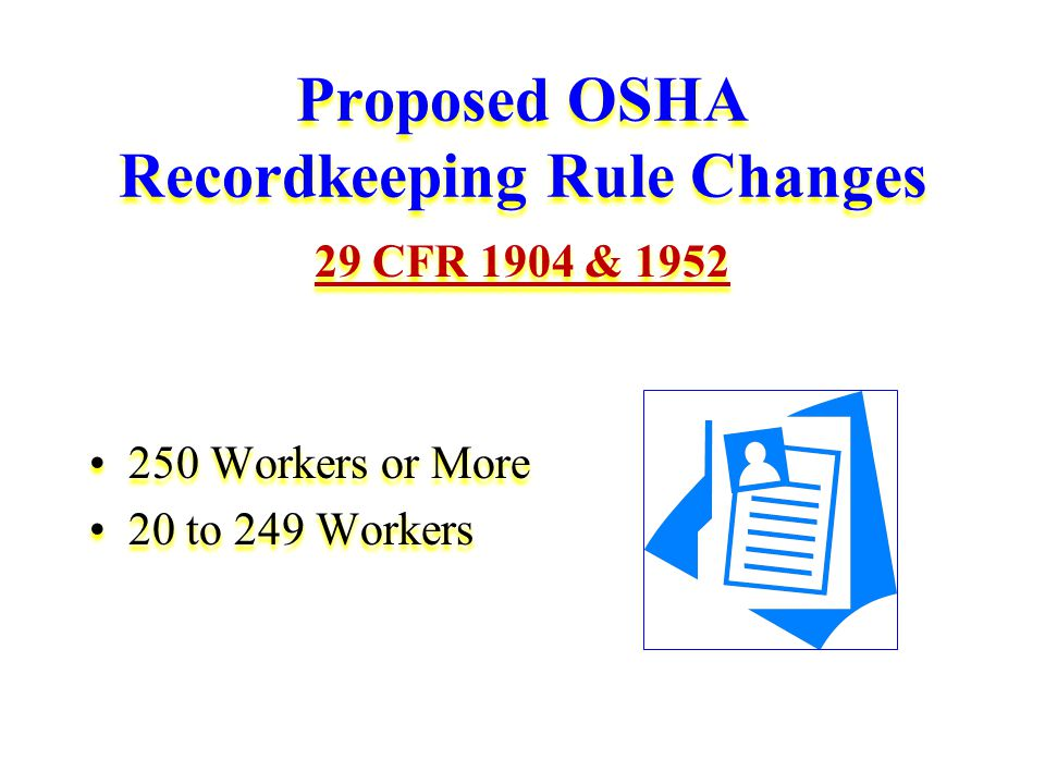 Proposed OSHA Recordkeeping Rule Changes 29 CFR 1904 & 1952 250 Workers or More 20 to 249 Workers 29 CFR 1904 & 1952 250 Workers or More 20 to 249 Workers