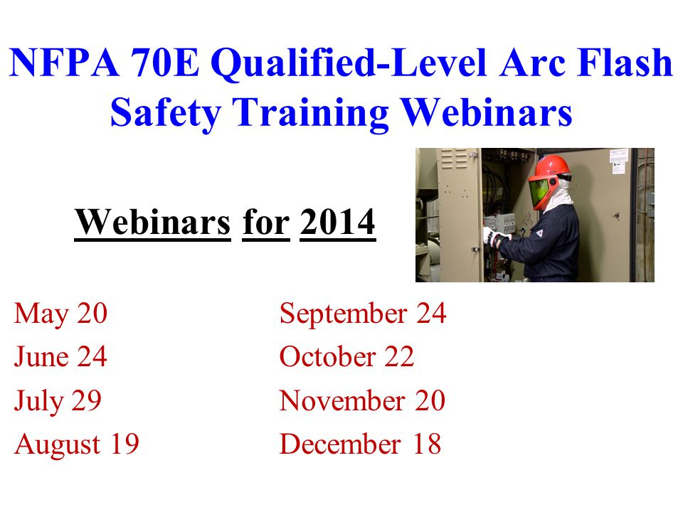 NFPA 70E Qualified-Level Arc Flash Safety Training Webinars Webinars for 2014 May 20September 24 June 24October 22 July 29November 20 August 19December 18