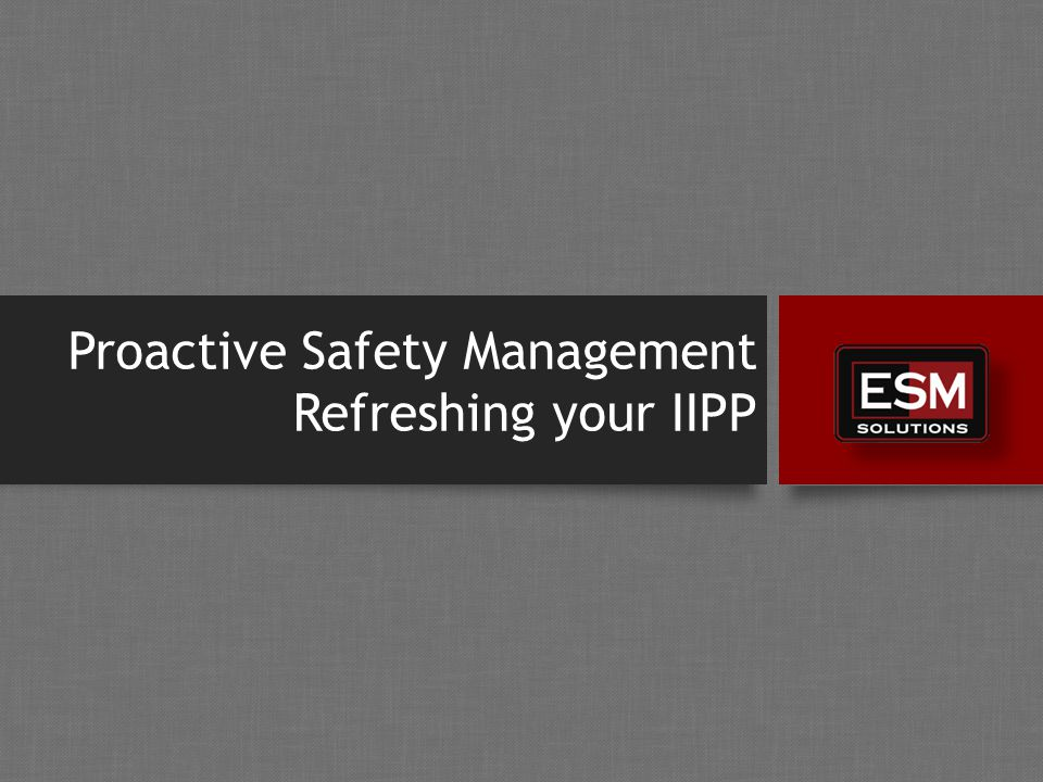 Proactive Safety Management Refreshing your IIPP