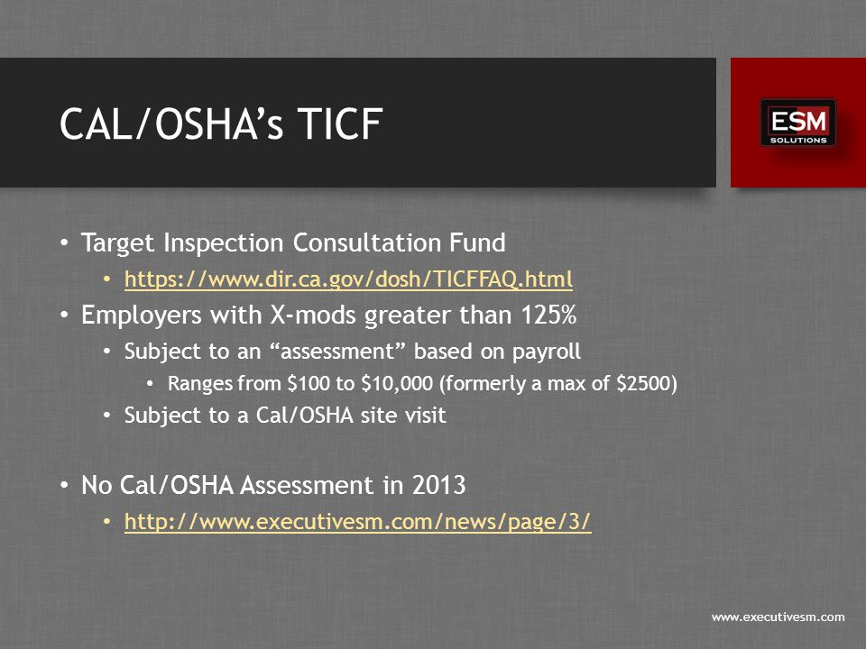www.executivesm.com CAL/OSHA's TICF Target Inspection Consultation Fund https://www.dir.ca.gov/dosh/TICFFAQ.html Employers with X-mods greater than 125% Subject to an assessment based on payroll Ranges from $100 to $10,000 (formerly a max of $2500) Subject to a Cal/OSHA site visit No Cal/OSHA Assessment in 2013 http://www.executivesm.com/news/page/3/