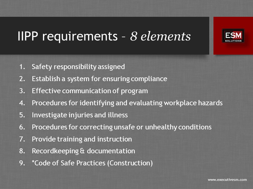 www.executivesm.com IIPP requirements – 8 elements 1.Safety responsibility assigned 2.Establish a system for ensuring compliance 3.Effective communication of program 4.Procedures for identifying and evaluating workplace hazards 5.Investigate injuries and illness 6.Procedures for correcting unsafe or unhealthy conditions 7.Provide training and instruction 8.Recordkeeping & documentation 9.*Code of Safe Practices (Construction)