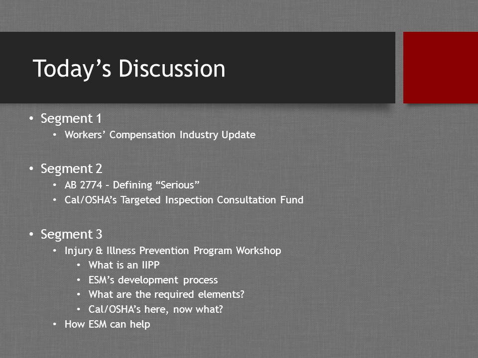 Today's Discussion Segment 1 Workers' Compensation Industry Update Segment 2 AB 2774 – Defining Serious Cal/OSHA's Targeted Inspection Consultation Fund Segment 3 Injury & Illness Prevention Program Workshop What is an IIPP ESM's development process What are the required elements.