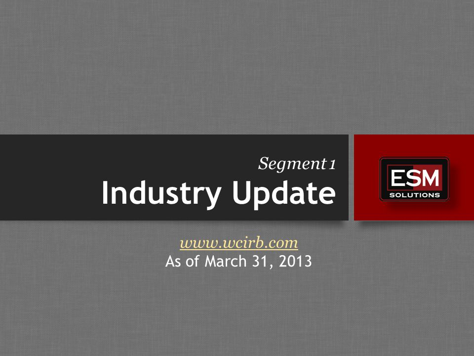 Segment 1 Industry Update www.wcirb.com As of March 31, 2013