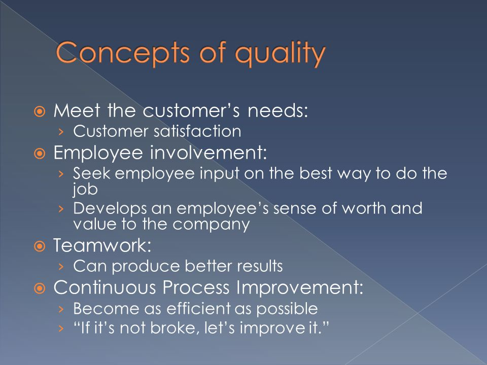  Meet the customer's needs: › Customer satisfaction  Employee involvement: › Seek employee input on the best way to do the job › Develops an employee's sense of worth and value to the company  Teamwork: › Can produce better results  Continuous Process Improvement: › Become as efficient as possible › If it's not broke, let's improve it.