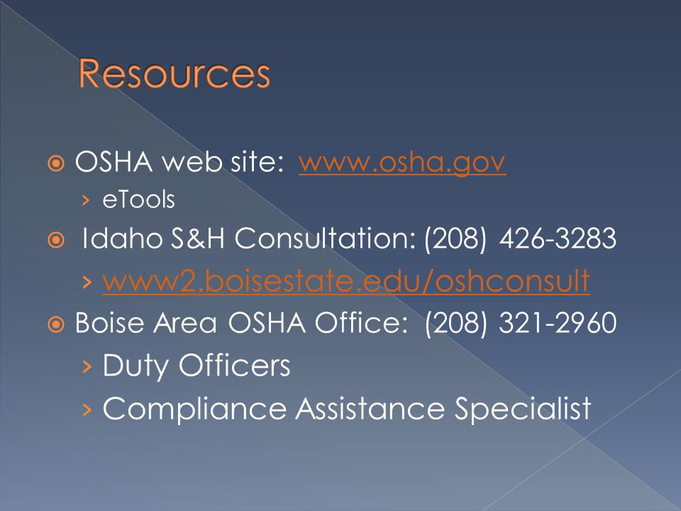  OSHA web site: www.osha.govwww.osha.gov › eTools  Idaho S&H Consultation: (208) 426-3283 › www2.boisestate.edu/oshconsult www2.boisestate.edu/oshconsult  Boise Area OSHA Office: (208) 321-2960 › Duty Officers › Compliance Assistance Specialist