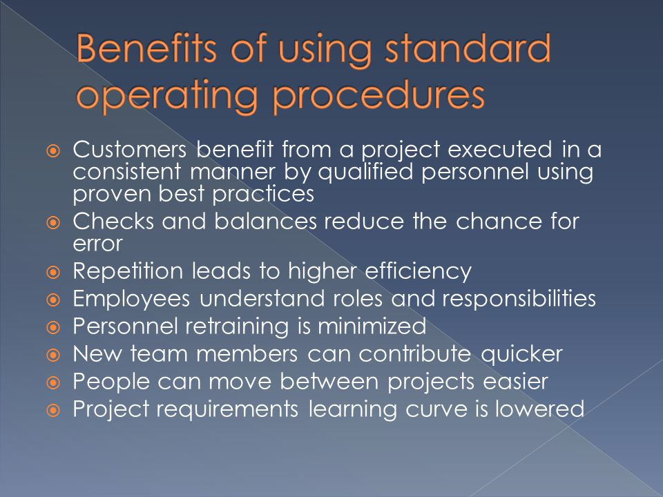  Customers benefit from a project executed in a consistent manner by qualified personnel using proven best practices  Checks and balances reduce the chance for error  Repetition leads to higher efficiency  Employees understand roles and responsibilities  Personnel retraining is minimized  New team members can contribute quicker  People can move between projects easier  Project requirements learning curve is lowered
