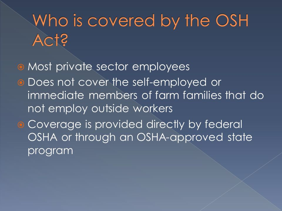  Most private sector employees  Does not cover the self-employed or immediate members of farm families that do not employ outside workers  Coverage is provided directly by federal OSHA or through an OSHA-approved state program