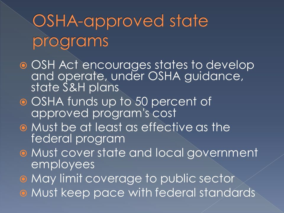  OSH Act encourages states to develop and operate, under OSHA guidance, state S&H plans  OSHA funds up to 50 percent of approved program s cost  Must be at least as effective as the federal program  Must cover state and local government employees  May limit coverage to public sector  Must keep pace with federal standards