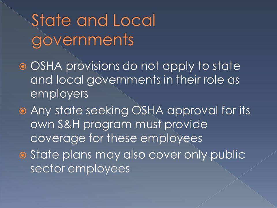  OSHA provisions do not apply to state and local governments in their role as employers  Any state seeking OSHA approval for its own S&H program must provide coverage for these employees  State plans may also cover only public sector employees