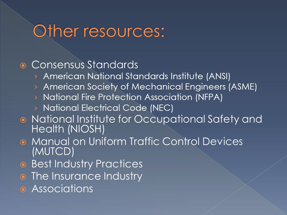  Consensus Standards › American National Standards Institute (ANSI) › American Society of Mechanical Engineers (ASME) › National Fire Protection Association (NFPA) › National Electrical Code (NEC)  National Institute for Occupational Safety and Health (NIOSH)  Manual on Uniform Traffic Control Devices (MUTCD)  Best Industry Practices  The Insurance Industry  Associations