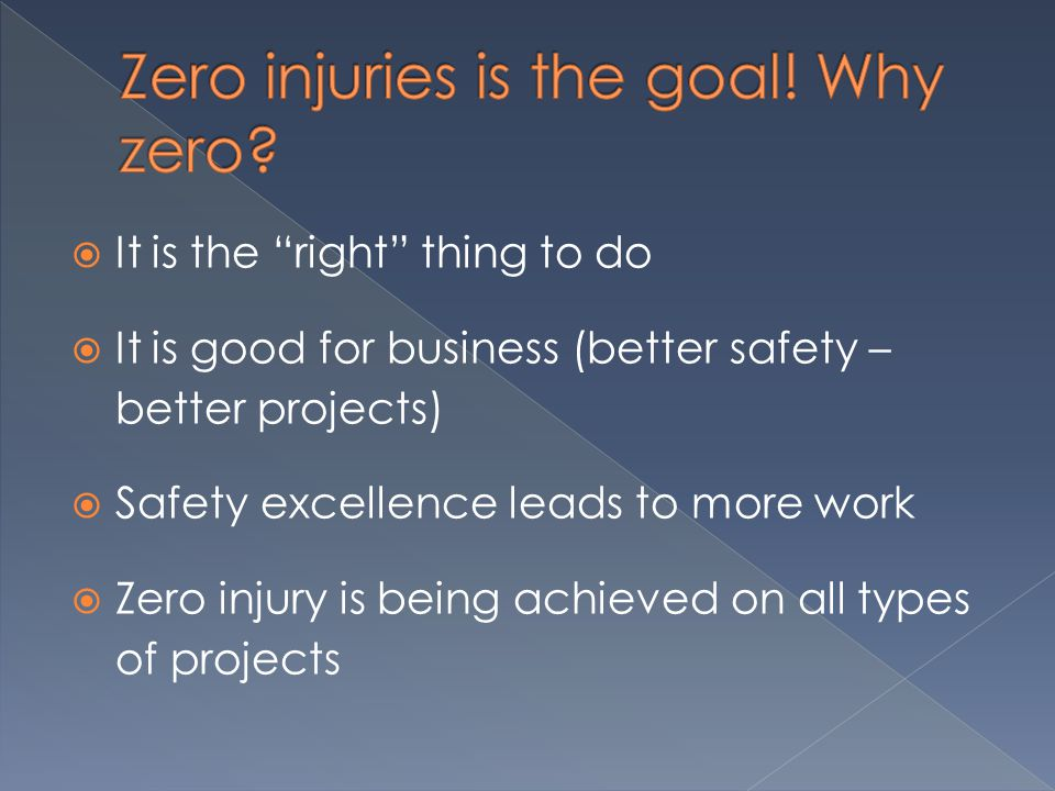  It is the right thing to do  It is good for business (better safety – better projects)  Safety excellence leads to more work  Zero injury is being achieved on all types of projects