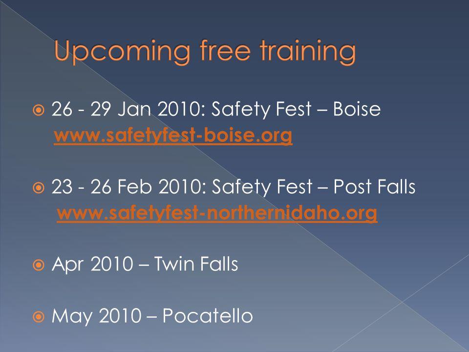  26 - 29 Jan 2010: Safety Fest – Boise www.safetyfest-boise.org  23 - 26 Feb 2010: Safety Fest – Post Falls www.safetyfest-northernidaho.org  Apr 2010 – Twin Falls  May 2010 – Pocatello