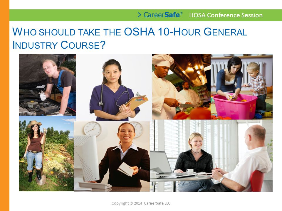 > CareerSafe ® HOSA Conference Session C AREER S AFE OSHA 10-H OUR G ENERAL INDUSTRY Copyright © 2014 CareerSafe LLC Required Modules: Introduction to OSHA (Part 1) Introduction to OSHA (Part 2) StartSafe.