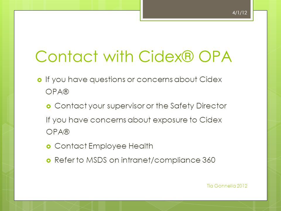 Contact with Cidex® OPA  If you have questions or concerns about Cidex OPA®  Contact your supervisor or the Safety Director If you have concerns about exposure to Cidex OPA®  Contact Employee Health  Refer to MSDS on intranet/compliance 360 4/1/12 Tia Gonnella 2012