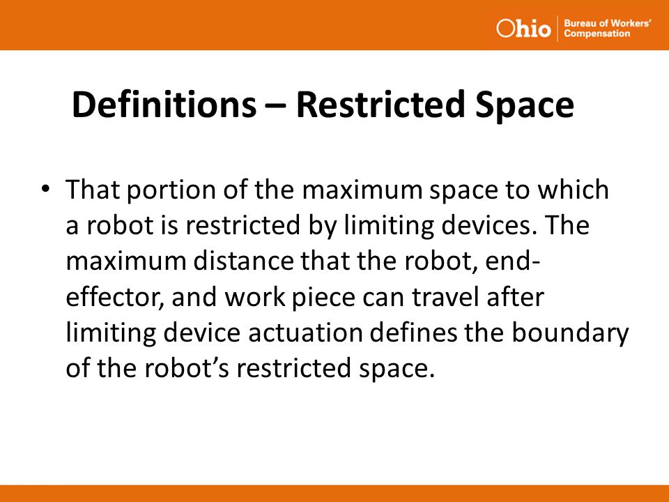 Definitions – Restricted Space That portion of the maximum space to which a robot is restricted by limiting devices. The maximum distance that the rob
