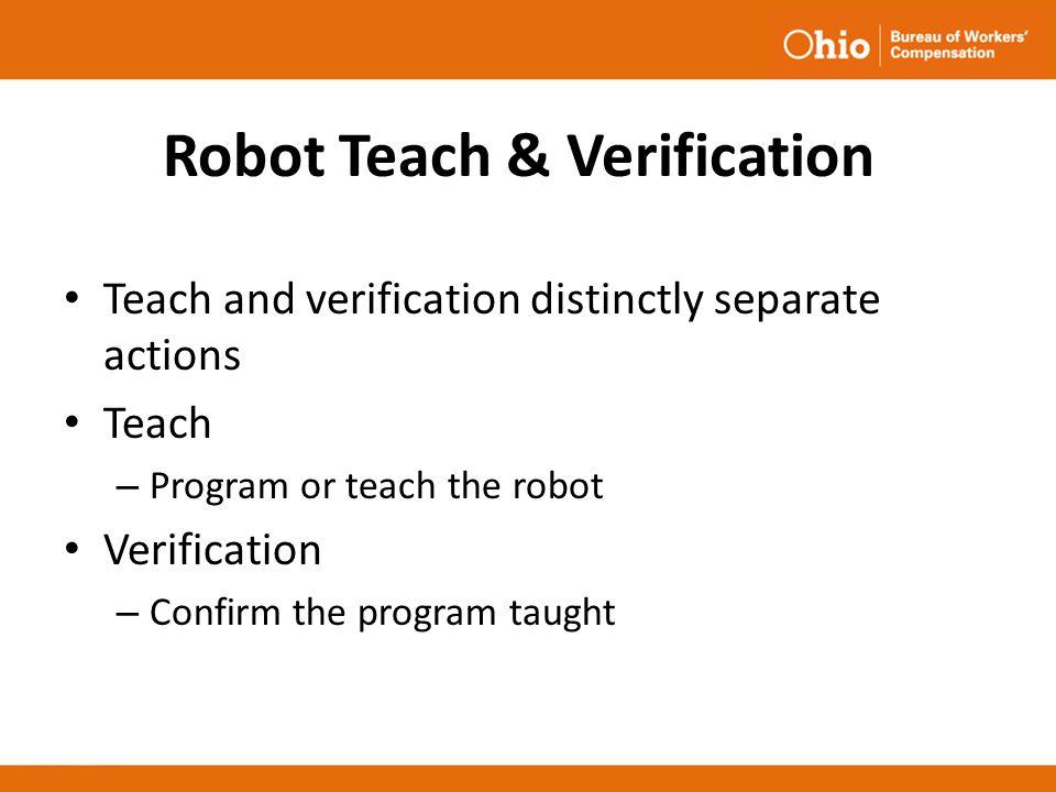 Robot Teach & Verification Teach and verification distinctly separate actions Teach – Program or teach the robot Verification – Confirm the program ta