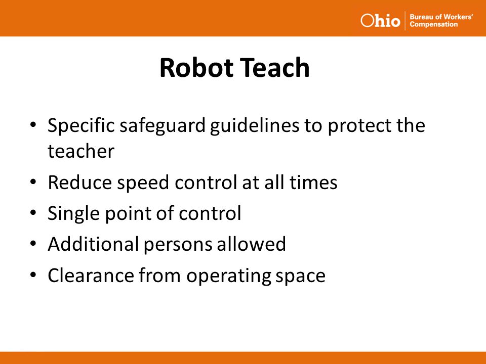 Robot Teach Specific safeguard guidelines to protect the teacher Reduce speed control at all times Single point of control Additional persons allowed