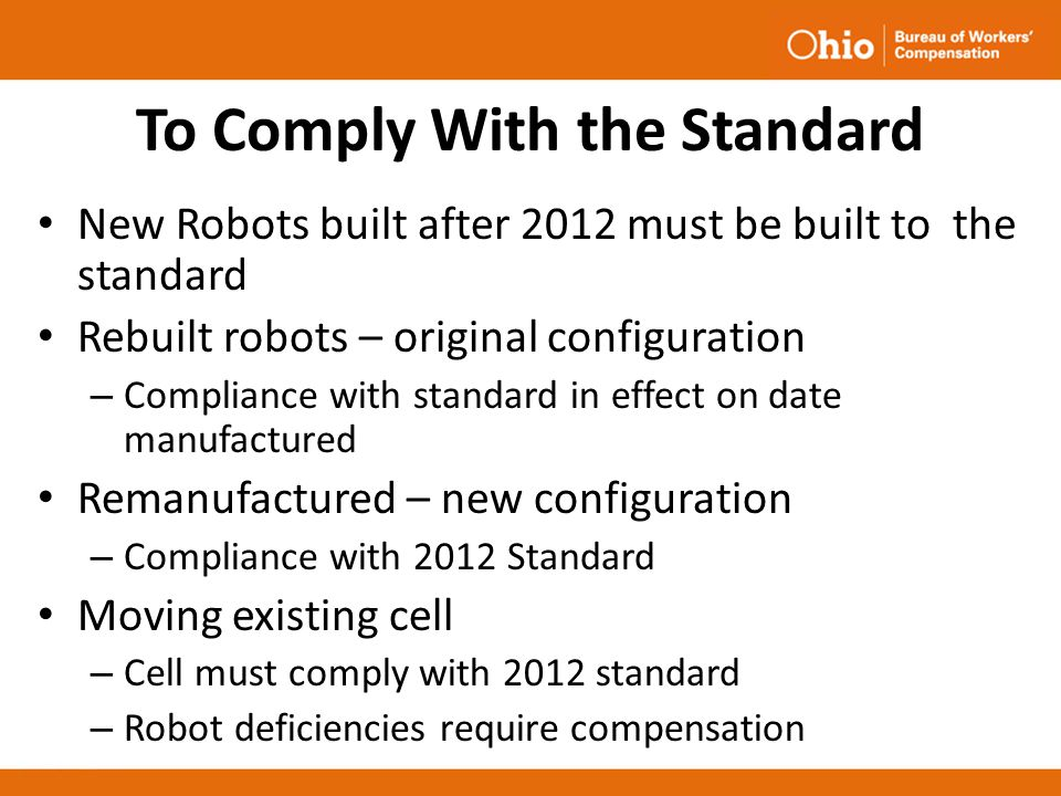 To Comply With the Standard New Robots built after 2012 must be built to the standard Rebuilt robots – original configuration – Compliance with standa