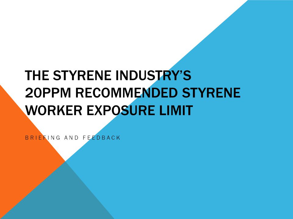 THE STYRENE INDUSTRY'S 20PPM RECOMMENDED STYRENE WORKER EXPOSURE LIMIT BRIEFING AND FEEDBACK