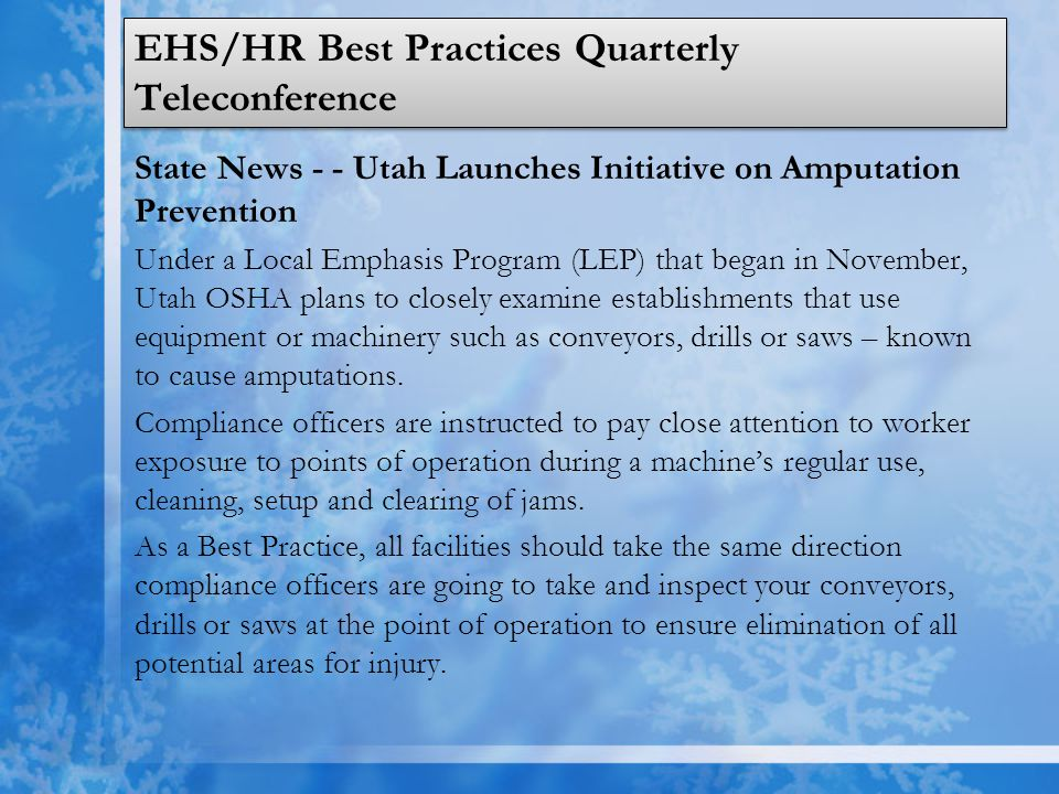EHS/HR Best Practices Quarterly Teleconference State News - - Utah Launches Initiative on Amputation Prevention Under a Local Emphasis Program (LEP) that began in November, Utah OSHA plans to closely examine establishments that use equipment or machinery such as conveyors, drills or saws – known to cause amputations.