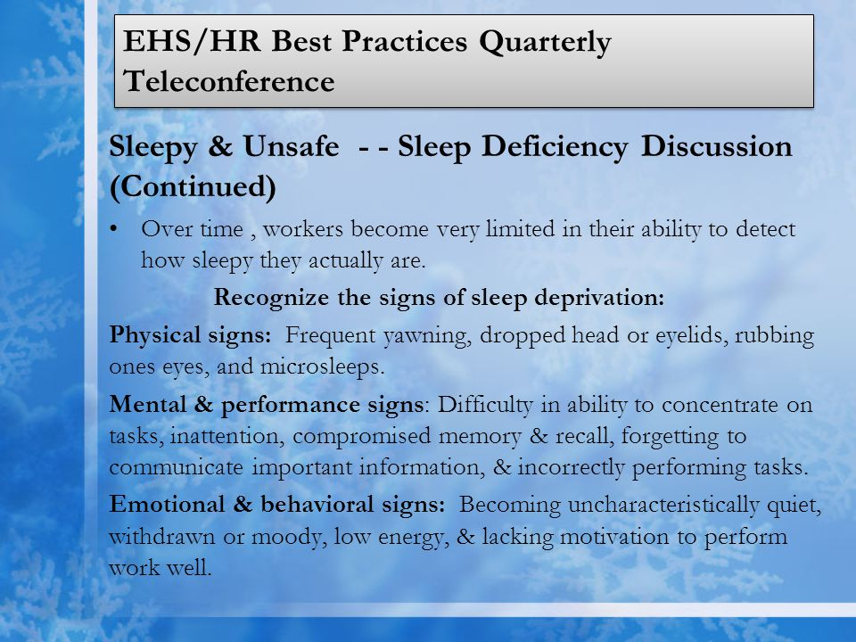 EHS/HR Best Practices Quarterly Teleconference Sleepy & Unsafe - - Sleep Deficiency Discussion (Continued) Over time, workers become very limited in their ability to detect how sleepy they actually are.