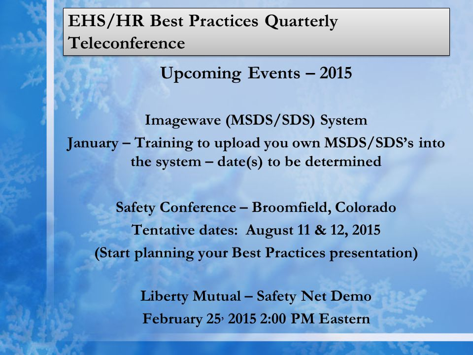 EHS/HR Best Practices Quarterly Teleconference Upcoming Events – 2015 Imagewave (MSDS/SDS) System January – Training to upload you own MSDS/SDS's into the system – date(s) to be determined Safety Conference – Broomfield, Colorado Tentative dates: August 11 & 12, 2015 (Start planning your Best Practices presentation) Liberty Mutual – Safety Net Demo February 25, 2015 2:00 PM Eastern