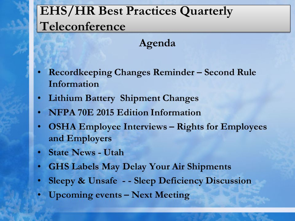 EHS/HR Best Practices Quarterly Teleconference Agenda Recordkeeping Changes Reminder – Second Rule Information Lithium Battery Shipment Changes NFPA 70E 2015 Edition Information OSHA Employee Interviews – Rights for Employees and Employers State News - Utah GHS Labels May Delay Your Air Shipments Sleepy & Unsafe - - Sleep Deficiency Discussion Upcoming events – Next Meeting