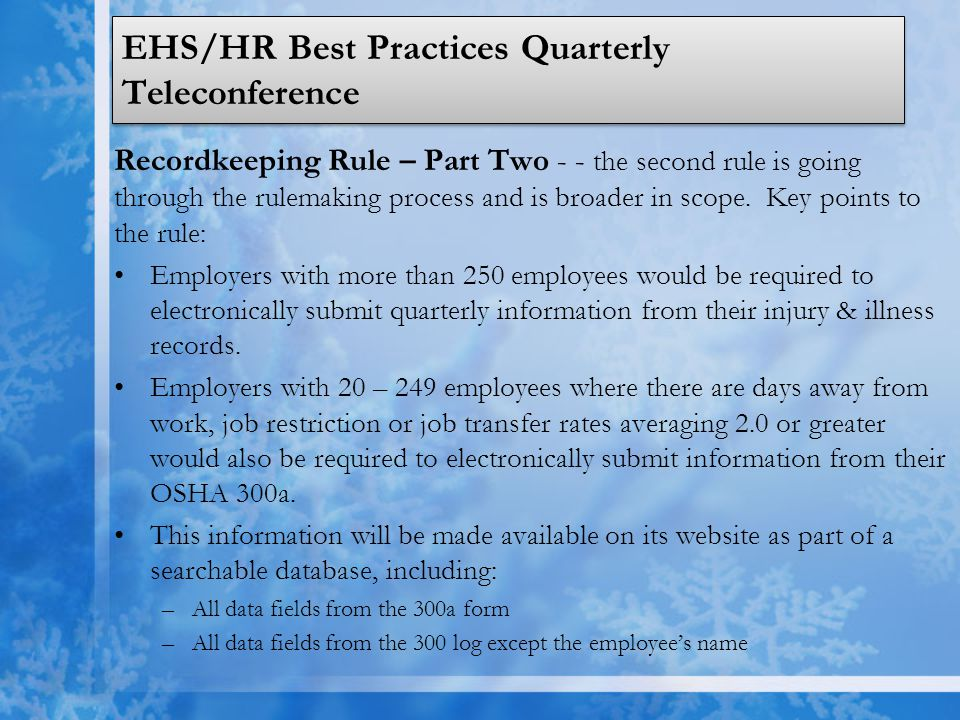 EHS/HR Best Practices Quarterly Teleconference Recordkeeping Rule – Part Two (Continued) –Certain data fields from the OSHA 301 form, including the time of the event, what the employee was doing prior to the incident, what occurred, what the injury or illness was, and what object directly harmed the employee.