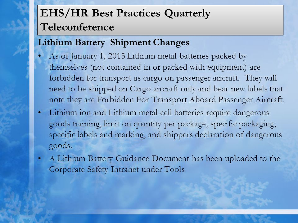 EHS/HR Best Practices Quarterly Teleconference Lithium Battery Shipment Changes As of January 1, 2015 Lithium metal batteries packed by themselves (not contained in or packed with equipment) are forbidden for transport as cargo on passenger aircraft.