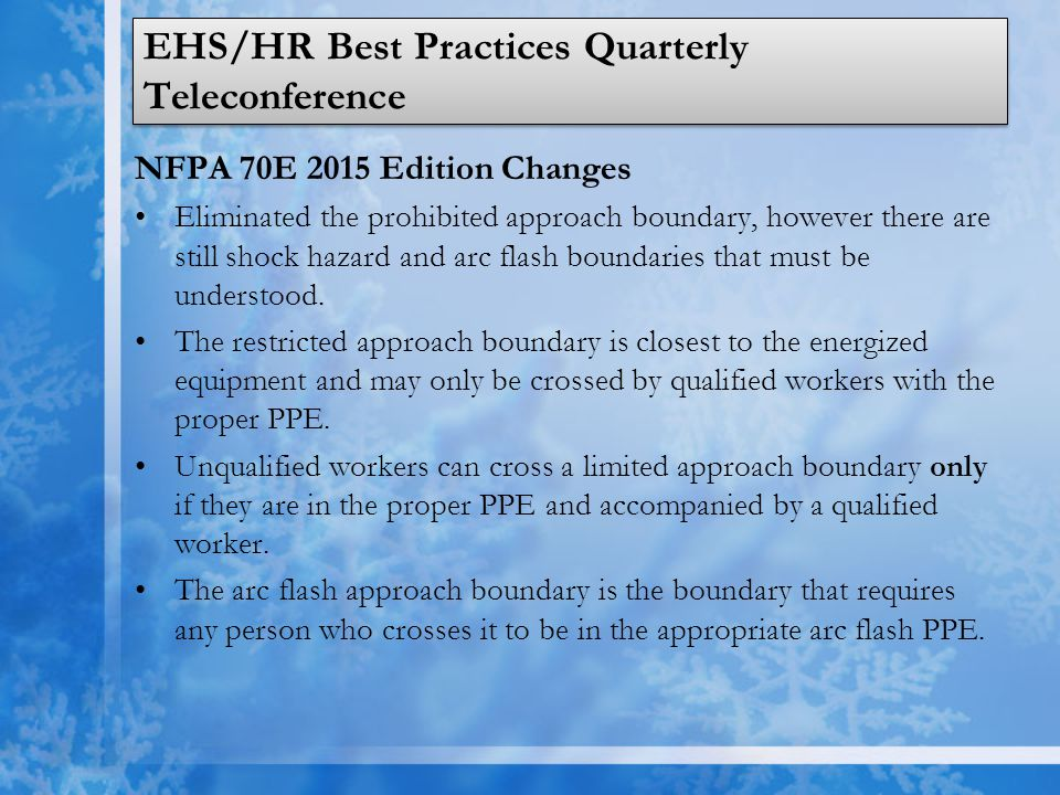 EHS/HR Best Practices Quarterly Teleconference NFPA 70E 2015 Edition Changes Eliminated the prohibited approach boundary, however there are still shock hazard and arc flash boundaries that must be understood.