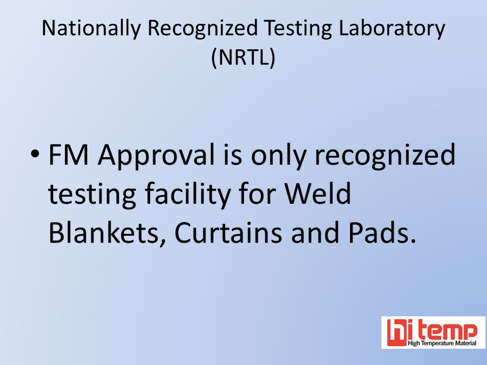 Nationally Recognized Testing Laboratory (NRTL) FM Approval is only recognized testing facility for Weld Blankets, Curtains and Pads.