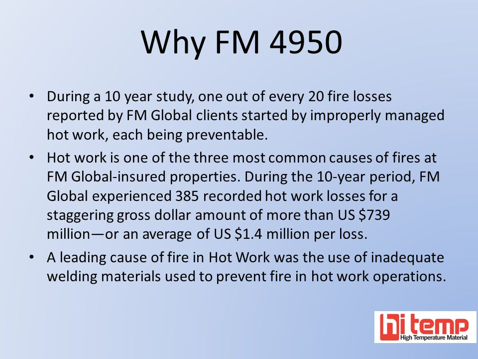 Why FM 4950 During a 10 year study, one out of every 20 fire losses reported by FM Global clients started by improperly managed hot work, each being p