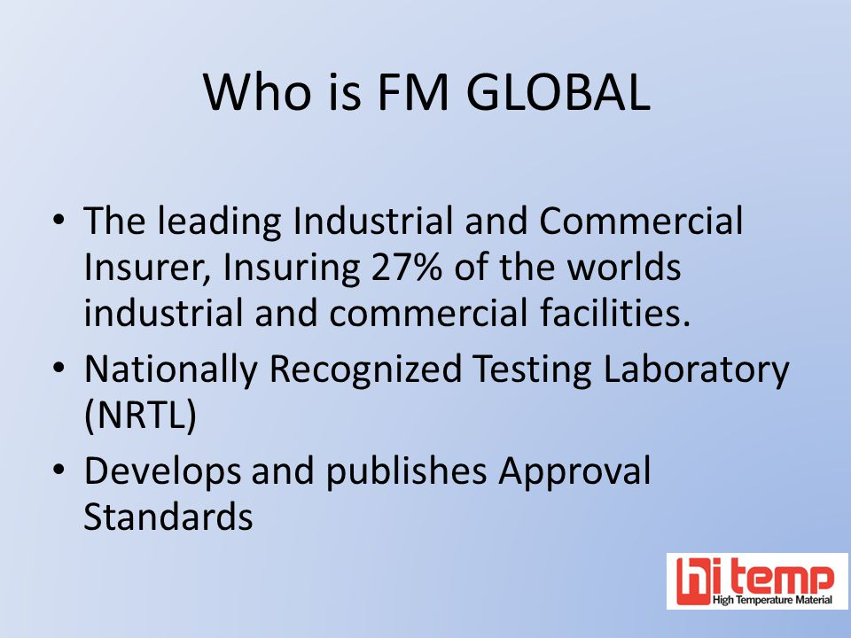 Who is FM GLOBAL The leading Industrial and Commercial Insurer, Insuring 27% of the worlds industrial and commercial facilities. Nationally Recognized