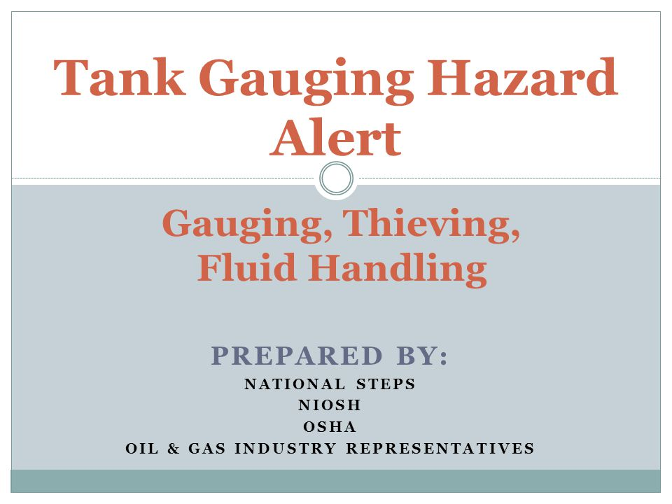 PREPARED BY: NATIONAL STEPS NIOSH OSHA OIL & GAS INDUSTRY REPRESENTATIVES Tank Gauging Hazard Alert Gauging, Thieving, Fluid Handling
